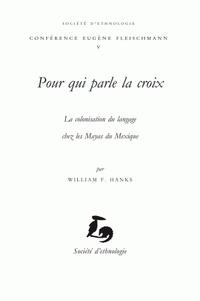 William F. Hanks - Pour qui parle la croix - La colonisation du langage chez les Mayas du Mexique.