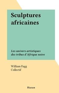 William Fagg et  Collectif - Sculptures africaines - Les univers artistiques des tribus d'Afrique noire.