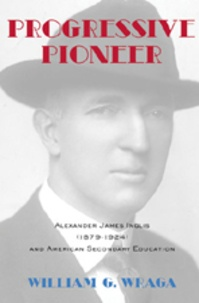 William g. Wraga - Progressive Pioneer - Alexander James Inglis (1879-1924) and American Secondary Education.