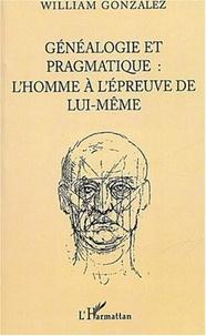 William Gonzalez - Généalogie et pragmatique - L'homme à l'épreuve de lui-même.