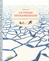 William Grill - Le voyage extraordinaire - L'aventure vraie d'Ernest Shackleton au coeur de l'Antarctique.