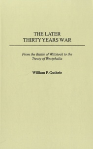 William Guthrie - The Later Thirty Years War - From the Battle of Wittstock to the Treaty of Westphalia.