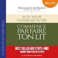 William H. McRaven et François Montagut - Si tu veux changer ta vie, commence par faire ton lit.