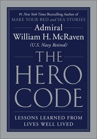 William H. McRaven - The Hero Code - Lessons Learned from Lives Well Lived.