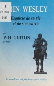 William-Henri Guiton et S. Samouélian - John Wesley - Esquisse de sa vie et de son œuvre. En appendice, choix de textes de John Wesley.