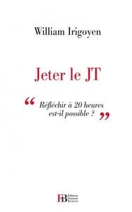 William Irigoyen - Jeter le JT - Réfléchir à 20 heuures est-il possible ?.