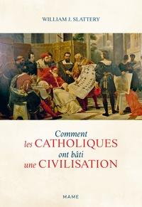 William J. Slattery - Comment les catholiques ont bâti une civilisation.