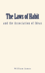 William James - The Laws of Habit and the Association of Ideas.