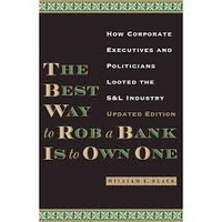 William K. Black - The Best Way to Rob a Bank is to Own One - How Corporate Executives and Politicians Looted the S & L Industry.
