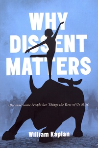 William Kaplan - Why Dissent Matters - Because Some People See Things the Rest of Us Miss.