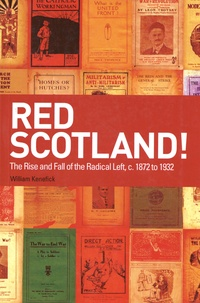 William Kenefick - Red Scotland! - The Rise and Fall of the Radical Left, c. 1872 to 1932.