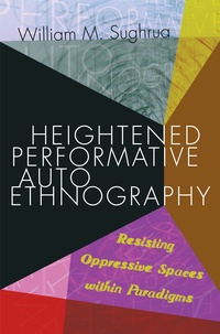 William m. Sughrua - Heightened Performative Autoethnography - Resisting Oppressive Spaces within Paradigms.
