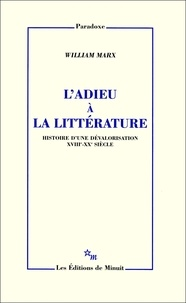 William Marx - L'adieu à la littérature - Histoire d'une dévalorisation XVIIIe-XXe siècle.