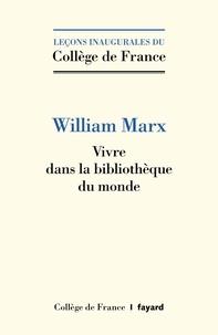 William Marx - Vivre dans la bibliothèque du monde.