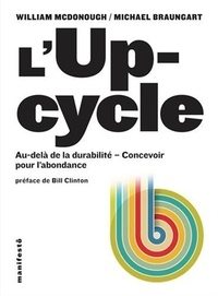 William McDonough et Michael Braungart - L'Upcycle - Au-delà du développement durable, l'écoconception au service de l'abondance.