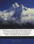 William Moorcroft - Travels in the Himalayan Provinces of Hindustan and the Panjab: In Ladakh and Kashmir; in Peshawar, Kabul, Kunduz, and Bokhara.
