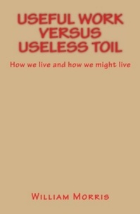 William Morris - Useful Work versus Useless Toil - How we live and how we might live.