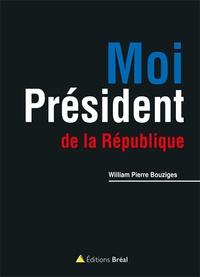 William-Pierre Bouziges - Moi, Président de la République !.