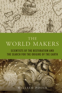 William Poole - The World Makers - Scientists of the Restoration and the Search for the Origins of the Earth.