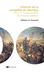 William Prescott - Histoire de la conquête du Mexique - Tome 1, La découverte de l'empire aztèque.