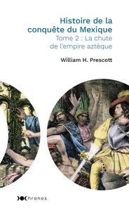 William Prescott - Histoire de la conquête du Mexique - Tome 2, La chute de l'empire aztèque.
