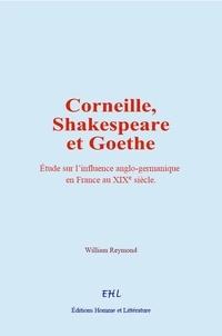 William Reymond - Corneille, Shakespeare et Goethe - Etude sur l'influence anglo-germanique en France au 19e siècle.