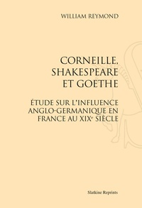 William Reymond - Corneille, Skakespeare et Goethe - Etude sur l'influence anglo-germanique en France au XIXe siècle.