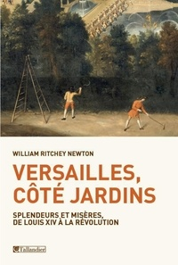William Ritchey Newton - Versailles, côté jardins - Splendeurs et misères, de Louis XIV à la Révolution.