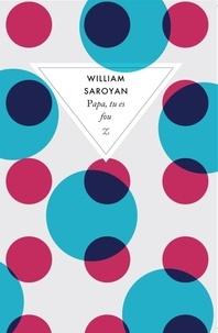 William Saroyan - Papa, tu es fou.