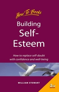 William Stewart - Building self esteem - How to replace self-doubt with confidence and well-being.