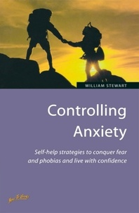 William Stewart - Controlling Anxiety - How to master fears and phobias and start living with confidence.
