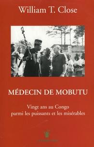 William T. Close - Médecin de Mobutu - Vingt ans au Congo parmi les puissants et les misérables.