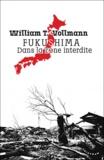 William-T Vollmann - Fukushima, dans la zone interdite - Voyage à travers l'enfer et les hautes eaux dans le Japon de l'après-séisme.
