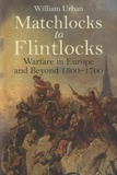 William Urban - Matchlocks to Flintlocks - Warfare in Europe and Beyond 1500-1700.