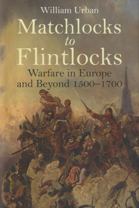 William Urban - Matchlocks to Flintlocks - Warfare in Europe and Beyond 1500-1700.