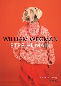 William Wegman et William A. Ewing - Willam Wegman - Etre humain.