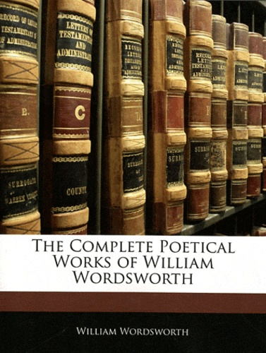 William Wordsworth - The Complete Poetical Works of William Wordsworth.