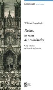 Willibald Sauerländer - Reims, la reine des cathédrales - Cité céleste et lieu de mémoire.