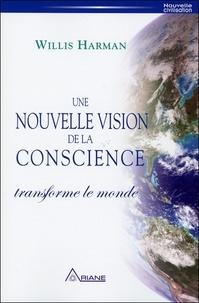 Willis Harman - Une nouvelle vision de la conscience transforme le monde - Un nouveau paradigme scientifique, politique et social.