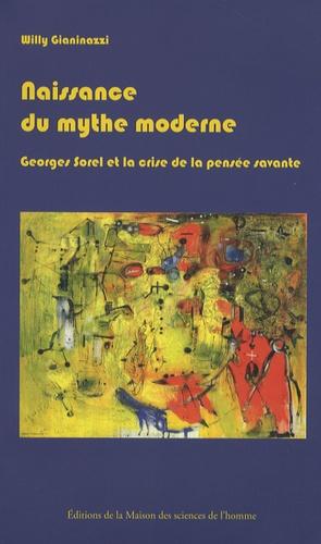 Willy Gianinazzi - Naissance du mythe moderne - Georges Sorel et la crise de la pensée savante (1889-1914).