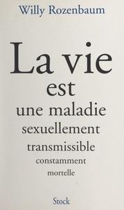 Willy Rozenbaum et Jean-Daniel Baltassat - La vie est une maladie sexuellement transmissible constamment mortelle.