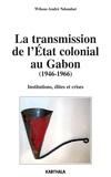 Wilson-André Ndombet - La transmission de l'Etat colonial au Gabon (1946-1966) - Institutions, élites et crises.