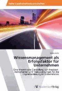 Wissensmanagement als Erfolgsfaktor für Unternehmen - Eine theoretische Darstellung von Ansätzen, Instrumenten und Voraussetzungen für die Implementierung im Unternehmen.