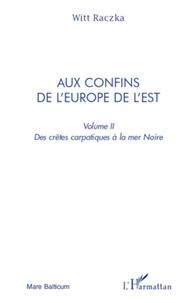 Witt Raczka - Aux confins de l'Europe de l'Est - Volume 2, Des crêtes carpatiques à la mer Noire.