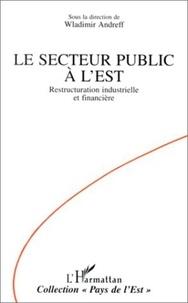 Wladimir Andreff - Le secteur public à l'Est - Restructuration industrielle et financière.