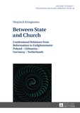 Wojciech Kriegseisen - Between State and Church - Confessional Relations from Reformation to Enlightenment: Poland – Lithuania – Germany – Netherlands.