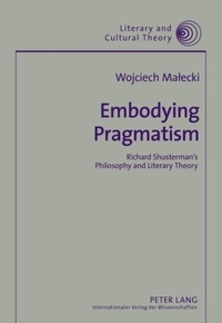 Wojciech Malecki - Embodying Pragmatism - Richard Shusterman's Philosophy and Literary Theory.