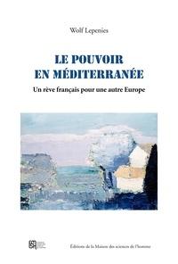 Wolf Lepenies et Svetlana Tamitegama - Le pouvoir en Méditerranée - Un rêve français pour une autre Europe.