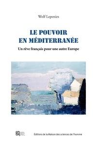 Wolf Lepenies - Le pouvoir en Méditerranée - Un rêve français pour une autre Europe.