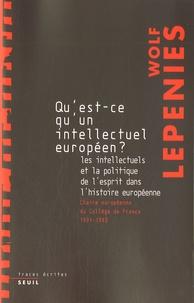 Wolf Lepenies - Qu'est-ce qu'un intellectuel européen ? - Les intellectuels et la politique de l'esprit dans l'histoire européenne.